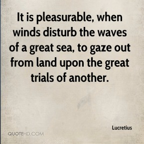 Lucretius  - It is pleasurable, when winds disturb the waves of a great sea, to gaze out from land upon the great trials of another.