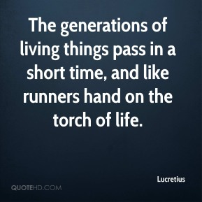 The generations of living things pass in a short time, and like runners hand on the torch of life.