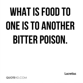 What is food to one is to another bitter poison.