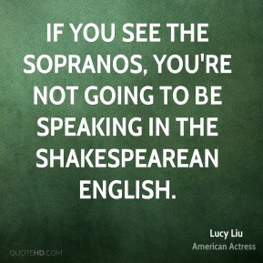 Lucy Liu - If you see the Sopranos, you're not going to be speaking in the Shakespearean English.