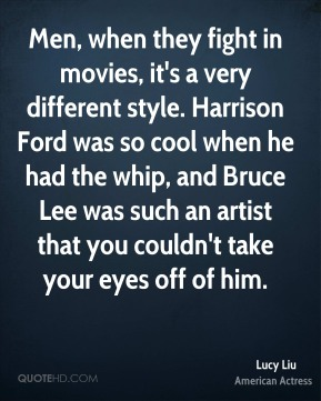 Lucy Liu - Men, when they fight in movies, it's a very different style. Harrison Ford was so cool when he had the whip, and Bruce Lee was such an artist that you couldn't take your eyes off of him.