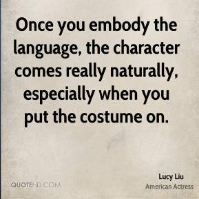 Once you embody the language, the character comes really naturally, especially when you put the costume on.