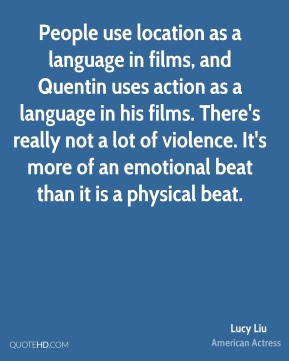 People use location as a language in films, and Quentin uses action as a language in his films. There's really not a lot of violence. It's more of an emotional beat than it is a physical beat.
