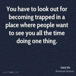 You have to look out for becoming trapped in a place where people want to see you all the time doing one thing.