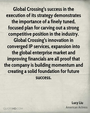 Global Crossing's success in the execution of its strategy demonstrates the importance of a finely tuned, focused plan for carving out a strong competitive position in the industry. Global Crossing's innovation in converged IP services, expansion into the global enterprise market and improving financials are all proof that the company is building momentum and creating a solid foundation for future success.
