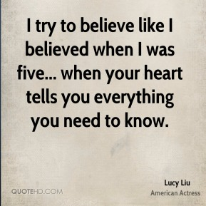 I try to believe like I believed when I was five... when your heart tells you everything you need to know.
