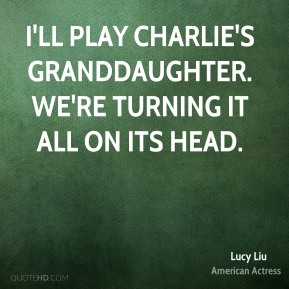 I'll play Charlie's granddaughter. We're turning it all on its head.