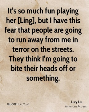 It's so much fun playing her [Ling], but I have this fear that people are going to run away from me in terror on the streets. They think I'm going to bite their heads off or something.
