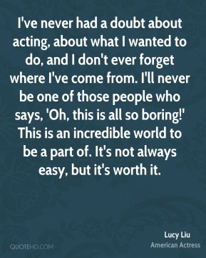I've never had a doubt about acting, about what I wanted to do, and I don't ever forget where I've come from. I'll never be one of those people who says, 'Oh, this is all so boring!' This is an incredible world to be a part of. It's not always easy, but it's worth it.