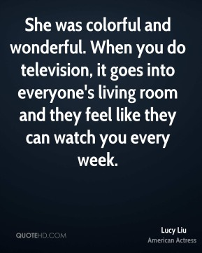 She was colorful and wonderful. When you do television, it goes into everyone's living room and they feel like they can watch you every week.