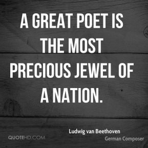 Ludwig van Beethoven - A great poet is the most precious jewel of a nation.