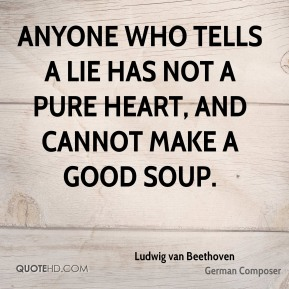 Ludwig van Beethoven - Anyone who tells a lie has not a pure heart, and cannot make a good soup.
