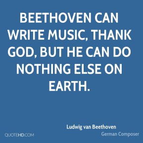 Ludwig van Beethoven - Beethoven can write music, thank God, but he can do nothing else on earth.