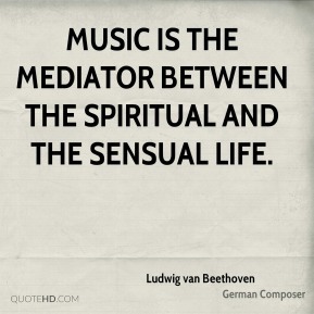 Ludwig van Beethoven - Music is the mediator between the spiritual and the sensual life.