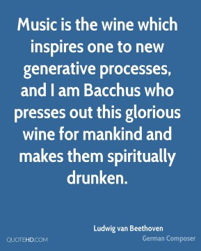 Ludwig van Beethoven - Music is the wine which inspires one to new generative processes, and I am Bacchus who presses out this glorious wine for mankind and makes them spiritually drunken.
