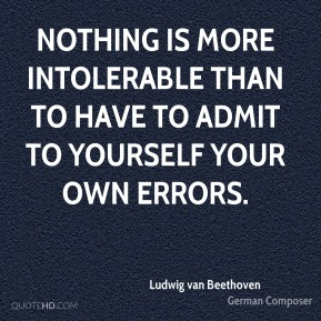 Nothing is more intolerable than to have to admit to yourself your own errors.
