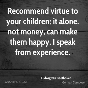 Ludwig van Beethoven - Recommend virtue to your children; it alone, not money, can make them happy. I speak from experience.