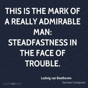 This is the mark of a really admirable man: steadfastness in the face of trouble.