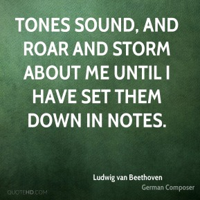 Ludwig van Beethoven - Tones sound, and roar and storm about me until I have set them down in notes.