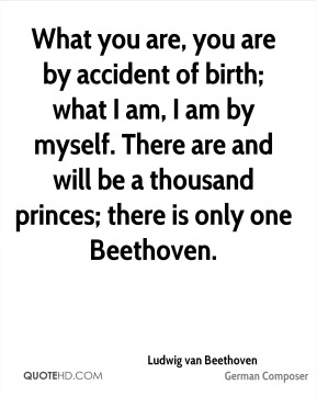 Ludwig van Beethoven - What you are, you are by accident of birth; what I am, I am by myself. There are and will be a thousand princes; there is only one Beethoven.