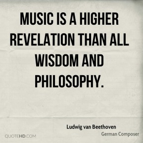 Ludwig van Beethoven - Music is a higher revelation than all wisdom and philosophy.