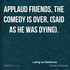Applaud friends, the comedy is over. (Said as he was dying).