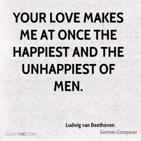 Ludwig van Beethoven  - Your love makes me at once the happiest and the unhappiest of men.