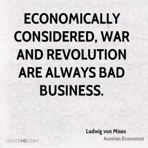 Ludwig von Mises - Economically considered, war and revolution are always bad business.