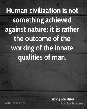 Ludwig von Mises - Human civilization is not something achieved against nature; it is rather the outcome of the working of the innate qualities of man.