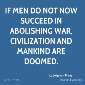 Ludwig von Mises - If men do not now succeed in abolishing war, civilization and mankind are doomed.