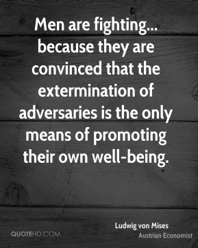 Ludwig von Mises - Men are fighting... because they are convinced that the extermination of adversaries is the only means of promoting their own well-being.