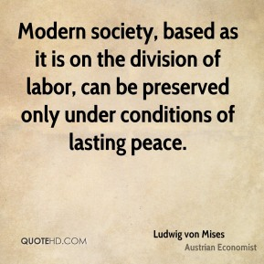 Ludwig von Mises - Modern society, based as it is on the division of labor, can be preserved only under conditions of lasting peace.