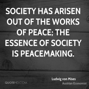 Ludwig von Mises - Society has arisen out of the works of peace; the essence of society is peacemaking.