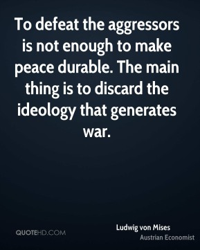 Ludwig von Mises - To defeat the aggressors is not enough to make peace durable. The main thing is to discard the ideology that generates war.