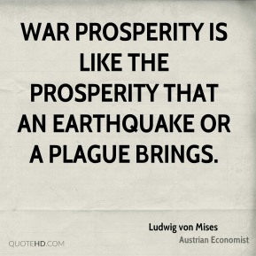 Ludwig von Mises - War prosperity is like the prosperity that an earthquake or a plague brings.