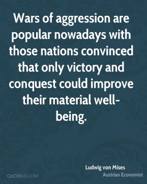 Ludwig von Mises - Wars of aggression are popular nowadays with those nations convinced that only victory and conquest could improve their material well-being.