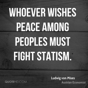 Ludwig von Mises - Whoever wishes peace among peoples must fight statism.