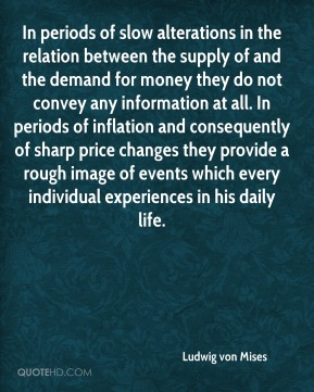 Ludwig von Mises  - In periods of slow alterations in the relation between the supply of and the demand for money they do not convey any information at all. In periods of inflation and consequently of sharp price changes they provide a rough image of events which every individual experiences in his daily life.