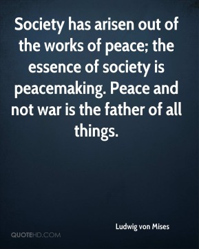 Ludwig von Mises  - Society has arisen out of the works of peace; the essence of society is peacemaking. Peace and not war is the father of all things.