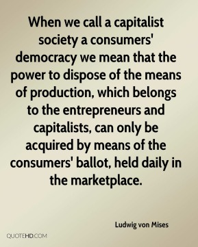 Ludwig von Mises  - When we call a capitalist society a consumers' democracy we mean that the power to dispose of the means of production, which belongs to the entrepreneurs and capitalists, can only be acquired by means of the consumers' ballot, held daily in the marketplace.