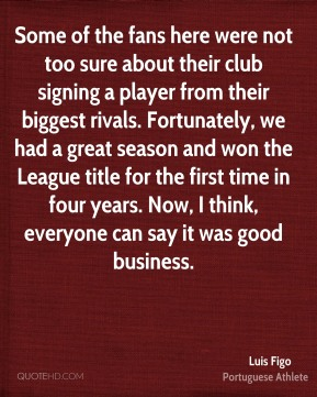 Luis Figo - Some of the fans here were not too sure about their club signing a player from their biggest rivals. Fortunately, we had a great season and won the League title for the first time in four years. Now, I think, everyone can say it was good business.