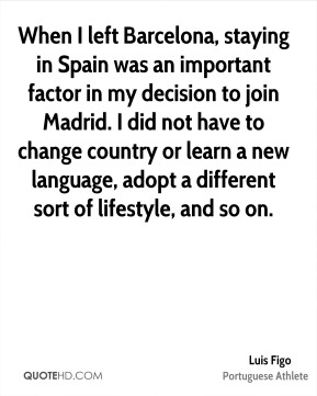 When I left Barcelona, staying in Spain was an important factor in my decision to join Madrid. I did not have to change country or learn a new language, adopt a different sort of lifestyle, and so on.
