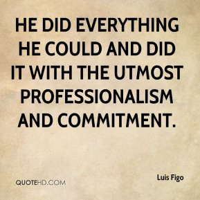 He did everything he could and did it with the utmost professionalism and commitment.