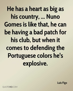 He has a heart as big as his country, ... Nuno Gomes is like that, he can be having a bad patch for his club, but when it comes to defending the Portuguese colors he's explosive.