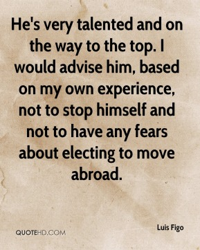 He's very talented and on the way to the top. I would advise him, based on my own experience, not to stop himself and not to have any fears about electing to move abroad.