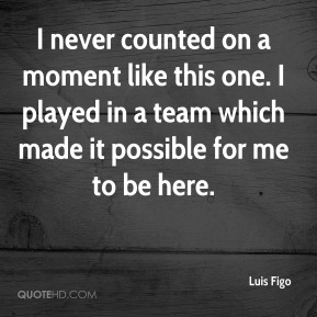 I never counted on a moment like this one. I played in a team which made it possible for me to be here.