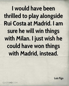 I would have been thrilled to play alongside Rui Costa at Madrid. I am sure he will win things with Milan. I just wish he could have won things with Madrid, instead.