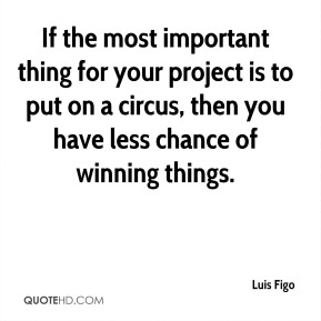 Luis Figo  - If the most important thing for your project is to put on a circus, then you have less chance of winning things.