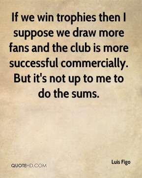 If we win trophies then I suppose we draw more fans and the club is more successful commercially. But it's not up to me to do the sums.