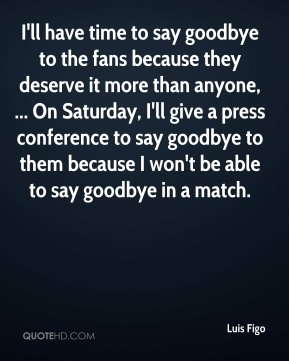 I'll have time to say goodbye to the fans because they deserve it more than anyone, ... On Saturday, I'll give a press conference to say goodbye to them because I won't be able to say goodbye in a match.